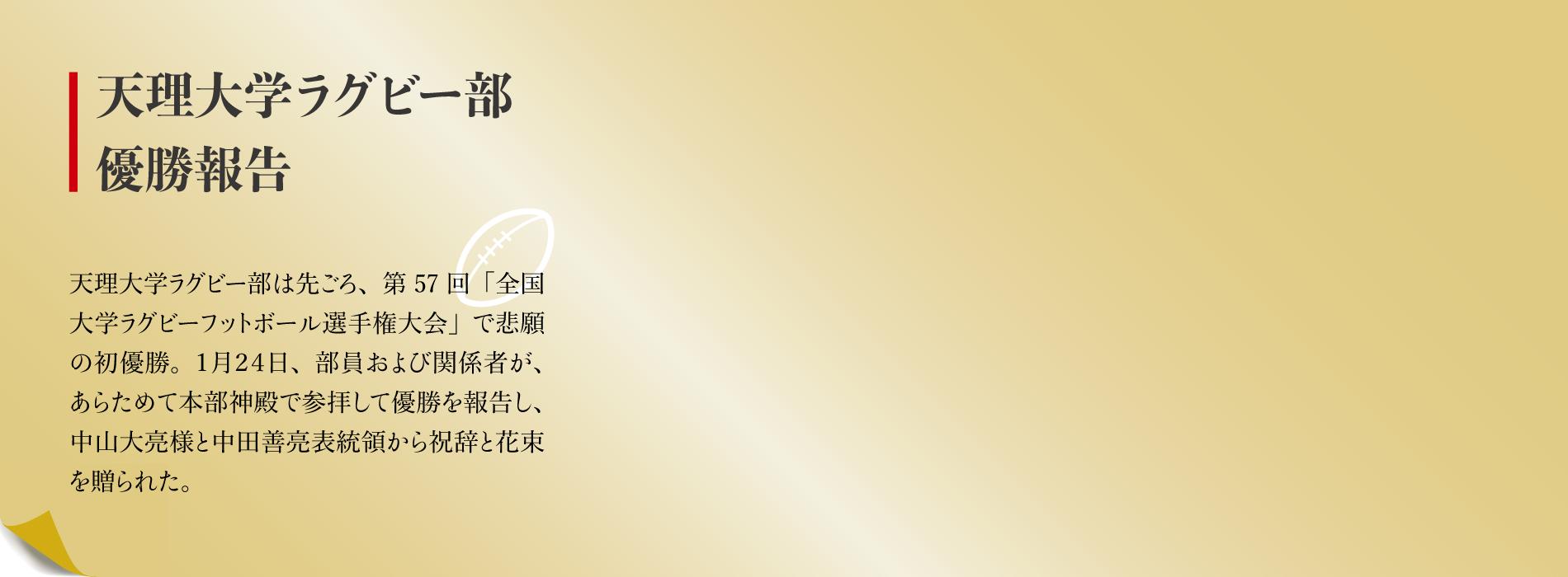 天理大学ラグビー部は先ごろ、第57回「全国大学ラグビーフットボール選手権大会」で悲願の初優勝。1月24日、部員および関係者が、あらためて本部神殿で参拝して優勝を報告し、中山大亮様と中田善亮表統領から祝辞と花束を贈られた。